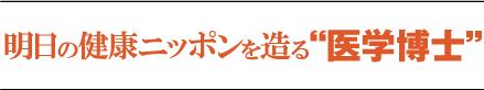 """明日の健康ニッポンを造る医学博士"""""""